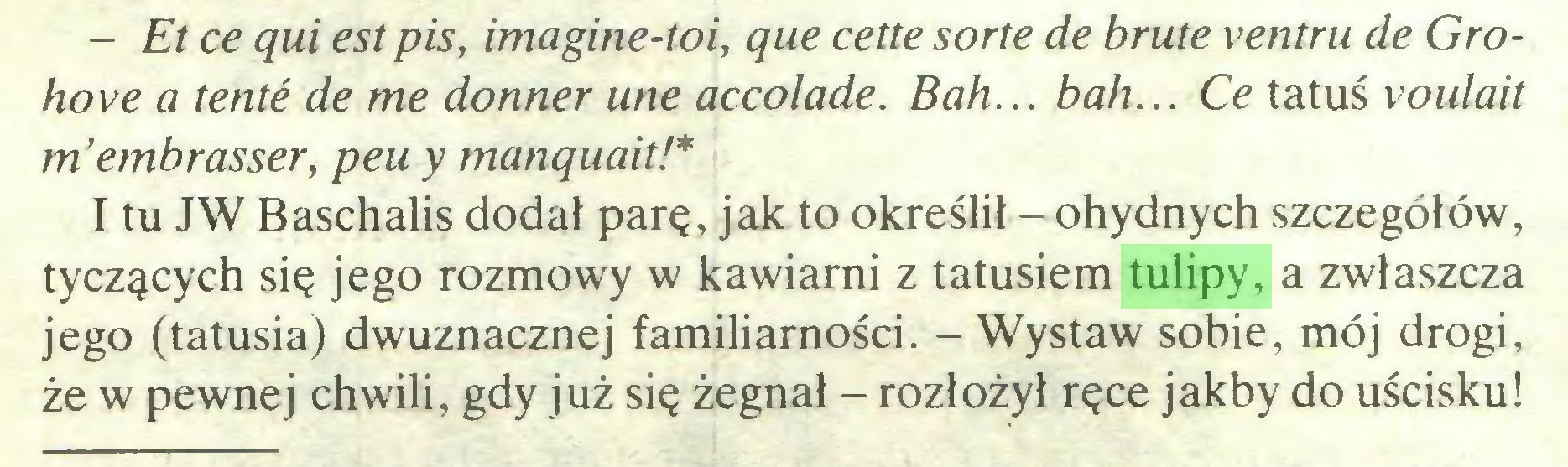 (...) - Et ce qui est pis, imagine-toi, que cette sorte de brute ventru de Grohove a tenté de me donner une accolade. Bah... bah... Ce tatuś voulait m'embrasser, peu y manquait!* I tu JW Baschalis dodał parę, jak to określił - ohydnych szczegółów, tyczących się jego rozmowy w kawiarni z tatusiem tulipy, a zwłaszcza jego (tatusia) dwuznacznej familiarności. - Wystaw sobie, mój drogi, że w pewnej chwili, gdy już się żegnał - rozłożył ręce jakby do uścisku!...