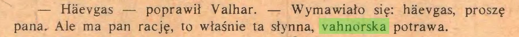 (...) — Haevgas — poprawił Valhar. — Wymawiało się: haevgas, proszę pana, Ale ma pan rację, to właśnie ta słynna, vahnorska potrawa...
