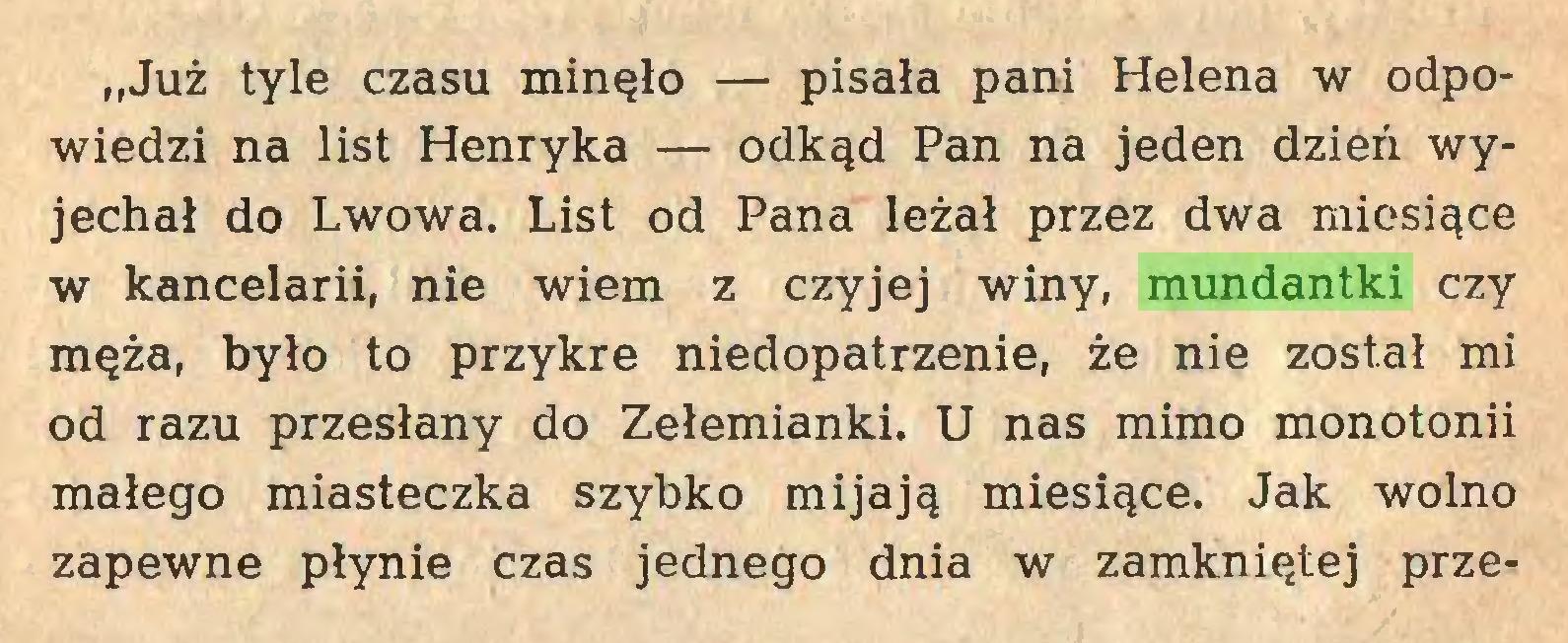 """(...) """"Już tyle czasu minęło — pisała pani Helena w odpowiedzi na list Henryka — odkąd Pan na jeden dzień wyjechał do Lwowa. List od Pana leżał przez dwa miesiące w kancelarii, nie wiem z czyjej winy, mundantki czy męża, było to przykre niedopatrzenie, że nie został mi od razu przesłany do Zełemianki. U nas mimo monotonii małego miasteczka szybko mijają miesiące. Jak wolno zapewne płynie czas jednego dnia w zamkniętej prze..."""