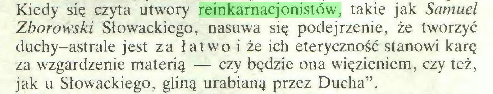 """(...) Kiedy się czyta utwory reinkarnacjonistów, takie jak Samuel Zborowski Słowackiego, nasuwa się podejrzenie, że tworzyć duchy-astrale jest za łatwo i że ich eteryczność stanowi karę za wzgardzenie materią — czy będzie ona więzieniem, czy też, jak u Słowackiego, gliną urabianą przez Ducha""""..."""