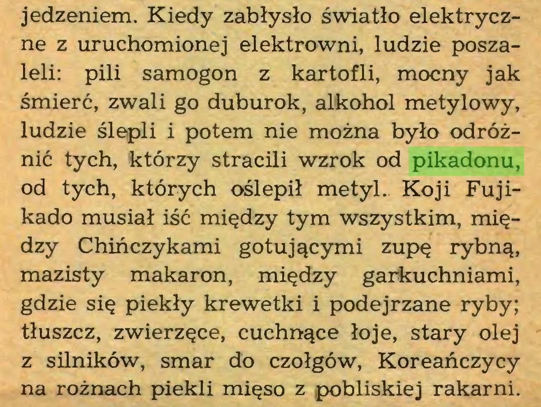 (...) jedzeniem. Kiedy zabłysło światło elektryczne z uruchomionej elektrowni, ludzie poszaleli: pili samogon z kartofli, mocny jak śmierć, zwali go duburok, alkohol metylowy, ludzie ślepli i potem nie można było odróżnić tych, którzy stracili wzrok od pikadonu, od tych, których oślepił metyl.. Koji Fujikado musiał iść między tym wszystkim, między Chińczykami gotującymi zupę rybną, mazisty makaron, między garkuchniami, gdzie się piekły krewetki i podejrzane ryby; tłuszcz, zwierzęce, cuchnące łoje, stary olej z silników, smar do czołgów, Koreańczycy na rożnach piekli mięso z pobliskiej rakami...
