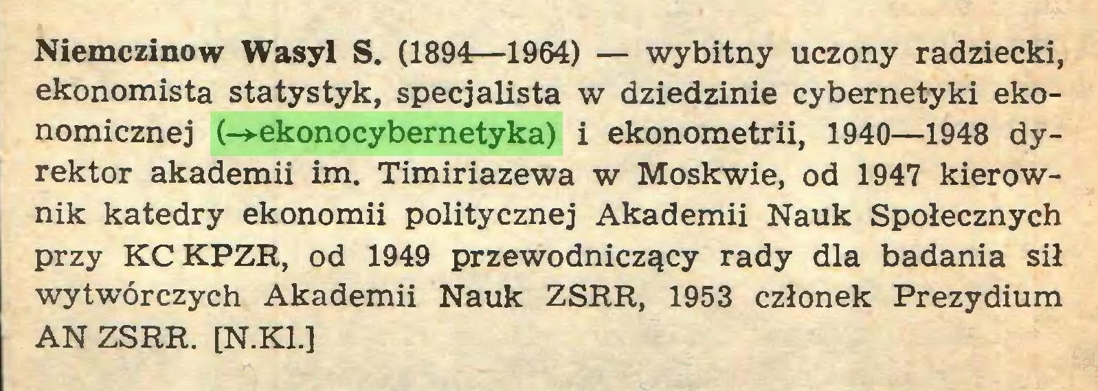 (...) Niemczinow Wasyl S. (1894—1964) — wybitny uczony radziecki, ekonomista statystyk, specjalista w dziedzinie cybernetyki ekonomicznej (-»-ekonocybernetyka) i ekonometrii, 1940—1948 dyrektor akademii im. Timiriazewa w Moskwie, od 1947 kierownik katedry ekonomii politycznej Akademii Nauk Społecznych przy KCKPZR, od 1949 przewodniczący rady dla badania sił wytwórczych Akademii Nauk ZSRR, 1953 członek Prezydium AN ZSRR. [N.K1.]...