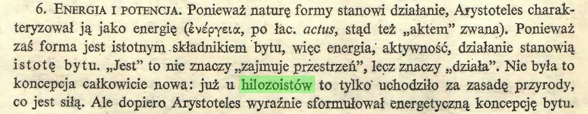 """(...) 6. Energia i potencja. Ponieważ naturę formy stanowi działanie, Arystoteles charakteryzował ją jako energię (eve'pyeia, po łac. actus, stąd też """"aktem"""" zwana). Ponieważ zaś forma jest istotnym składnikiem bytu, więc energia, aktywność, działanie stanowią istotę bytu. """"Jest"""" to nie znaczy """"zajmuje przestrzeń"""", lecz znaczy """"działa"""". Nie była to koncepcja całkowicie nowa: już u hilozoistów to tylko' uchodziło za zasadę przyrody, co jest siłą. Ale dopiero Arystoteles wyraźnie sformułował energetyczną koncepcję bytu..."""