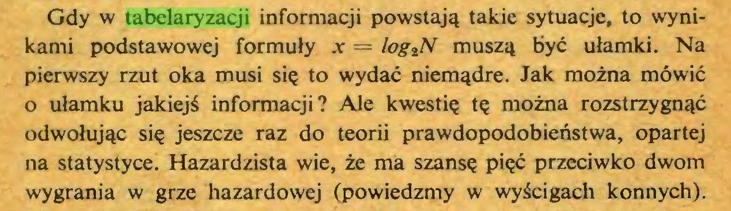 (...) Gdy w tabelaryzacji informacji powstają takie sytuacje, to wynikami podstawowej formuły x — log^N muszą być ułamki. Na pierwszy rzut oka musi się to wydać niemądre. Jak można mówić o ułamku jakiejś informacji? Ale kwestię tę można rozstrzygnąć odwołując się jeszcze raz do teorii prawdopodobieństwa, opartej na statystyce. Hazardzista wie, że ma szansę pięć przeciwko dwom wygrania w grze hazardowej (powiedzmy w wyścigach konnych)...