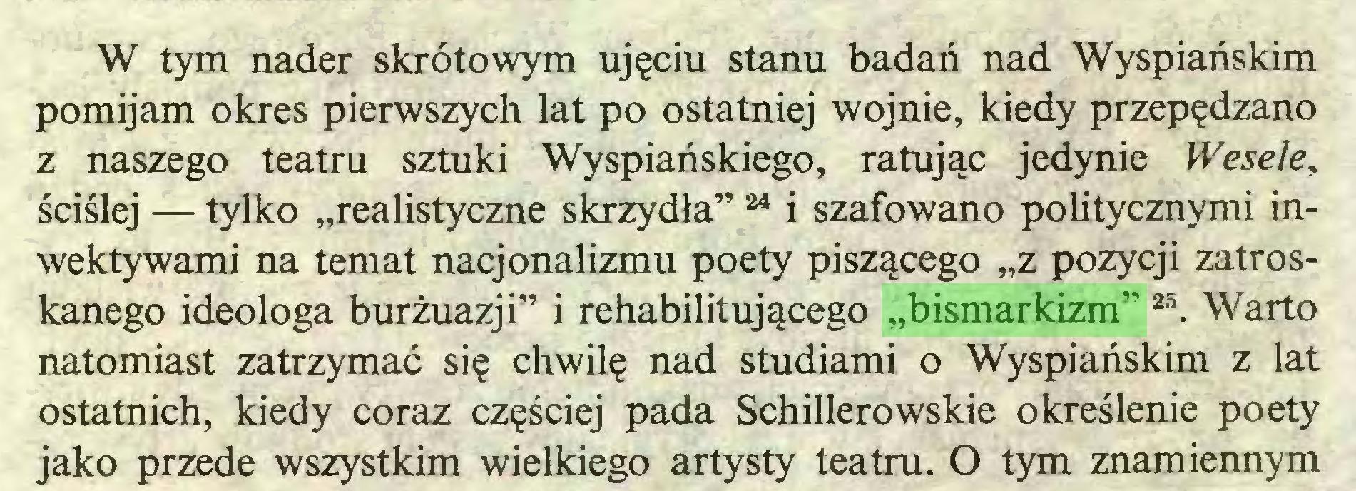 """(...) W tym nader skrótowym ujęciu stanu badań nad Wyspiańskim pomijam okres pierwszych lat po ostatniej wojnie, kiedy przepędzano z naszego teatru sztuki Wyspiańskiego, ratując jedynie Wesele, ściślej — tylko """"realistyczne skrzydła""""24 i szafowano politycznymi inwektywami na temat nacjonalizmu poety piszącego """"z pozycji zatroskanego ideologa burżuazji"""" i rehabilitującego """"bismarkizm"""" 25. Warto natomiast zatrzymać się chwilę nad studiami o Wyspiańskim z lat ostatnich, kiedy coraz częściej pada Schillerowskie określenie poety jako przede wszystkim wielkiego artysty teatru. O tym znamiennym..."""