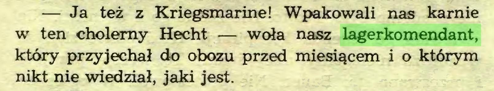 (...) — Ja też z Kriegsmarine! Wpakowali nas karnie w ten cholerny Hecht — woła nasz lagerkomendant, który przyjechał do obozu przed miesiącem i o którym nikt nie wiedział, jaki jest...