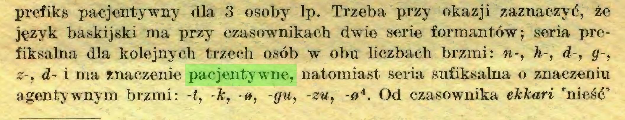 (...) prefiks pacjentywny dla 3 osoby lp. Trzeba przy okazji zaznaczyć, że język baskijski ma przy czasownikach dwie serie formantów; seria prefiksalna dla kolejnych trzech osób w* obu liczbach brzmi: w-, h-, d-, <7-, z-, d- i ma znaczenie pacjentywne, natomiast seria sufiksalna o znaczeniu agentywnym brzmi: -t, -k, -0, -gu, -zu, -04. Od czasownika ekkari 'nieść'...
