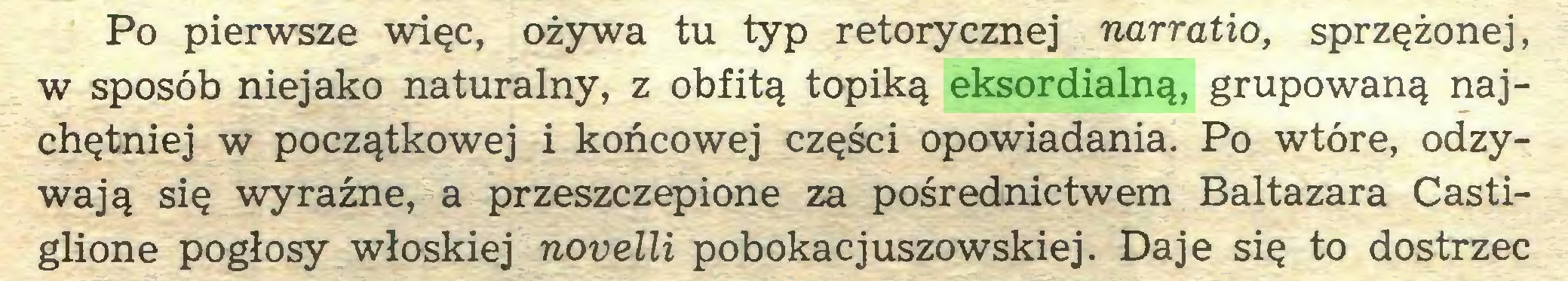 (...) Po pierwsze więc, ożywa tu typ retorycznej narratio, sprzężonej, w sposób niejako naturalny, z obfitą topiką eksordialną, grupowaną najchętniej w początkowej i końcowej części opowiadania. Po wtóre, odzywają się wyraźne, a przeszczepione za pośrednictwem Baltazara Castiglione pogłosy włoskiej novelli pobokacjuszowskiej. Daje się to dostrzec...