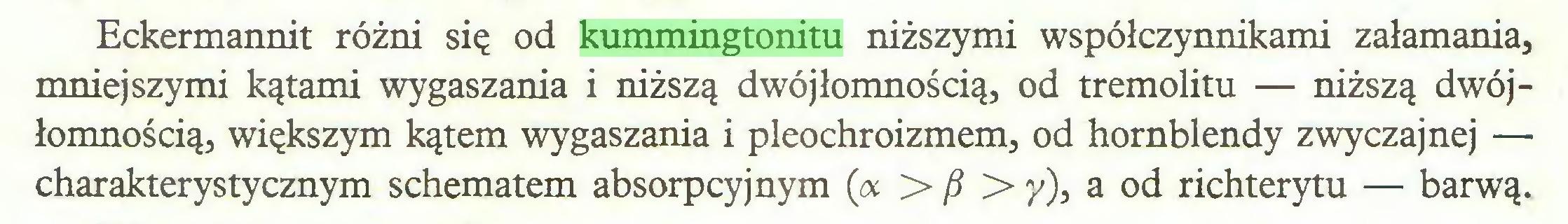 (...) Eckermannit różni się od kummingtonitu niższymi współczynnikami załamania, mniejszymi kątami wygaszania i niższą dwójłomnością, od tremolitu — niższą dwójłomnością, większym kątem wygaszania i pleochroizmem, od hornblendy zwyczajnej — charakterystycznym schematem absorpcyjnym (<%>/?> y), a od richterytu — barwą...