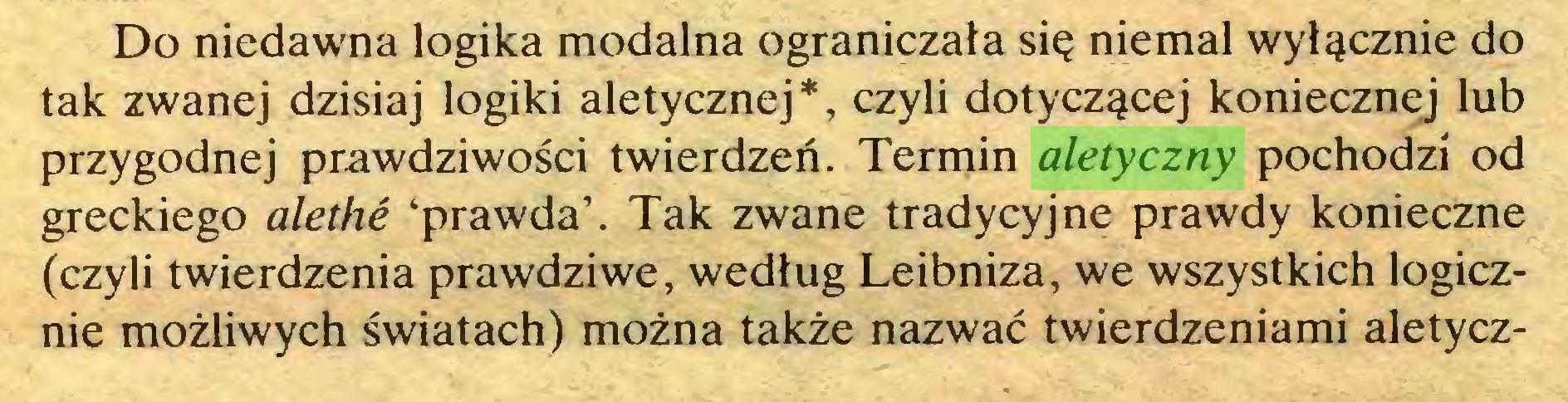 (...) Do niedawna logika modalna ograniczała się niemal wyłącznie do tak zwanej dzisiaj logiki aletycznej*, czyli dotyczącej koniecznej lub przygodnej prawdziwości twierdzeń. Termin aletyczny pochodzi od greckiego alethe 'prawda'. Tak zwane tradycyjne prawdy konieczne (czyli twierdzenia prawdziwe, według Leibniza, we wszystkich logicznie możliwych światach) można także nazwać twierdzeniami aletycz...