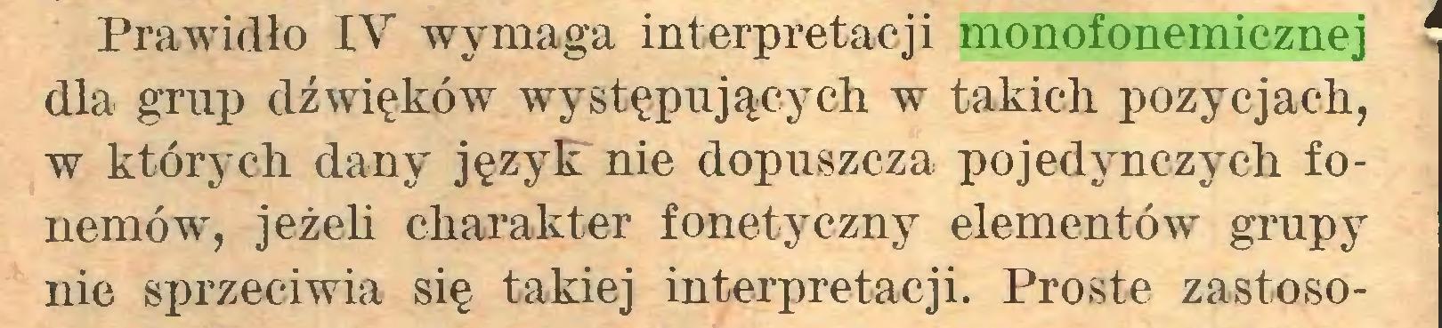 (...) Prawidło IV wymaga interpretacji monofonemicznej * dla grup dźwięków występujących w takich pozycjach, w których dany język nie dopuszcza pojedynczych fonemów, jeżeli charakter fonetyczny elementów grupy nie sprzeciwia się takiej interpretacji. Proste zastoso...