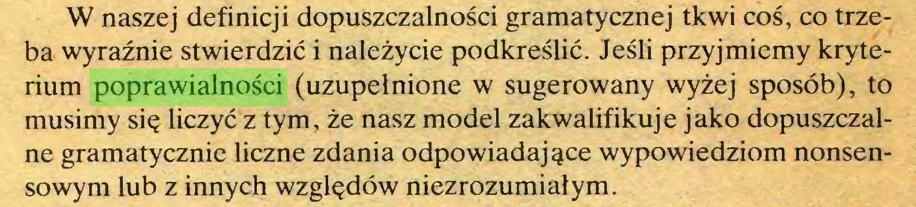 (...) W naszej definicji dopuszczalności gramatycznej tkwi coś, co trzeba wyraźnie stwierdzić i należycie podkreślić. Jeśli przyjmiemy kryterium poprawialności (uzupełnione w sugerowany wyżej sposób), to musimy się liczyć z tym, że nasz model zakwalifikuje jako dopuszczalne gramatycznie liczne zdania odpowiadające wypowiedziom nonsensowym lub z innych względów niezrozumiałym...