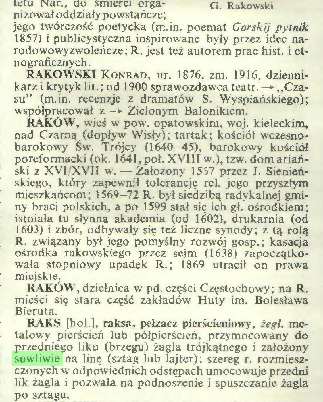 (...) mieści się stara część zakładów Huty im. Bolesława Bieruta. G. Rakowski RAKS [hol.], raksa, pełzacz pierścieniowy, żegl. metalowy pierścień lub półpierścień, przymocowany do przedniego liku (brzegu) żagla trójkątnego i założony suwliwie na linę (sztag lub lajter); szereg r. rozmieszczonych w odpowiednich odstępach umocowuje przedni lik żagla i pozwala na podnoszenie i spuszczanie żagla po sztagu...