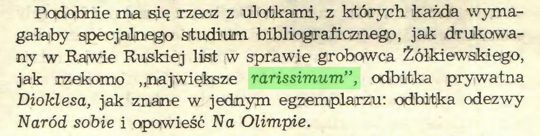 """(...) Podobnie ma się rzecz z ulotkami, z których każda wymagałaby specjalnego studium bibliograficznego, jak drukowany w Rawie Ruskiej list w sprawie grobowca Żółkiewskiego, jak rzekomo """"największe rarissimum"""", odbitka prywatna Dioklesa, jak znane w jednym egzemplarzu: odbitka odezwy Naród sobie i opowieść Na Olimpie..."""
