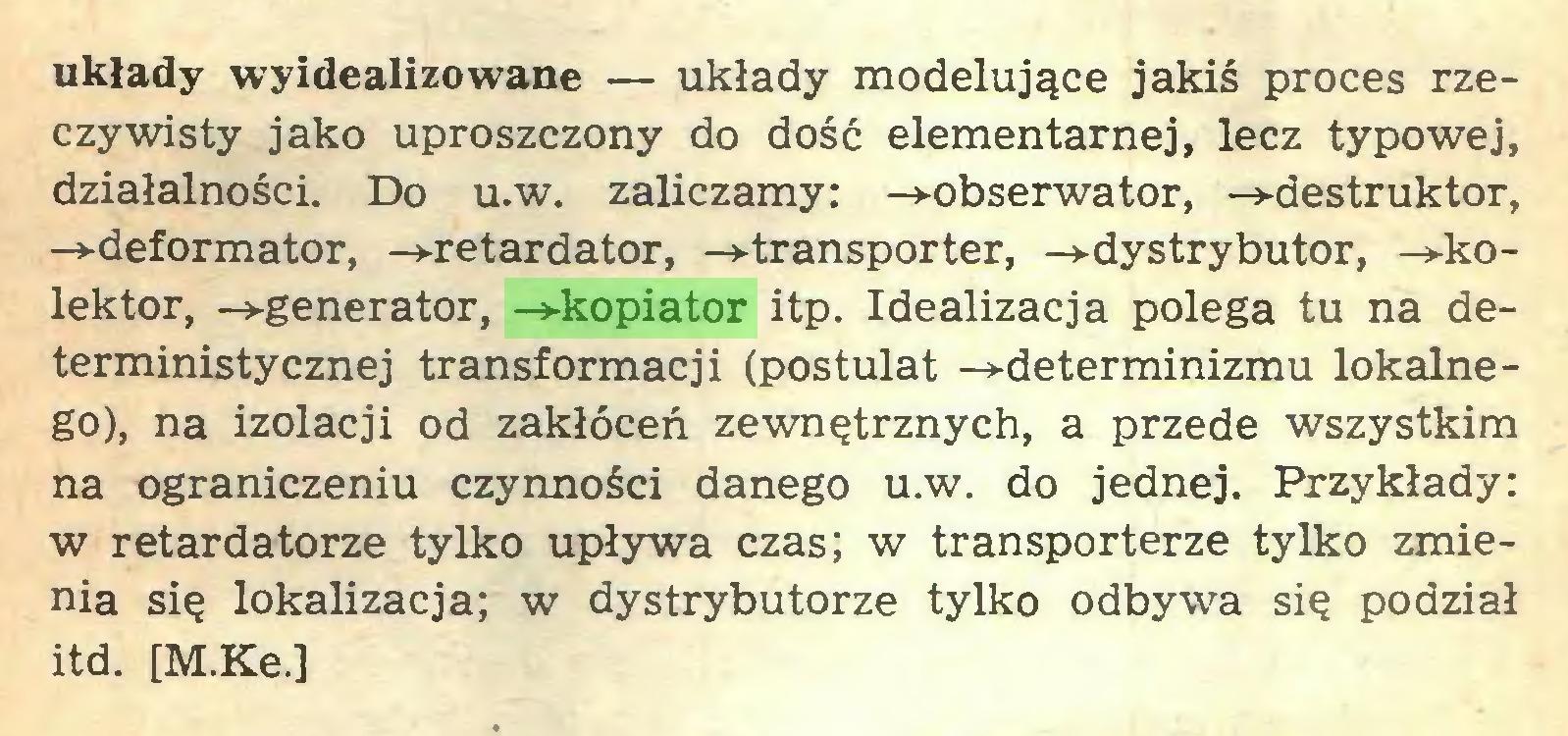 (...) układy wyidealizowane — układy modelujące jakiś proces rzeczywisty jako uproszczony do dość elementarnej, lecz typowej, działalności. Do u.w. zaliczamy: -»-obserwator, -»-destruktor, -»-deformator, -»-retardator, -»-transporter, -»-dystrybutor, -»-kolektor, -»-generator, -»-kopiator itp. Idealizacja polega tu na deterministycznej transformacji (postulat -»-determinizmu lokalnego), na izolacji od zakłóceń zewnętrznych, a przede wszystkim na ograniczeniu czynności danego u.w. do jednej. Przykłady: w retardatorze tylko upływa czas; w transporterze tylko zmienia się lokalizacja; w dystrybutorze tylko odbywa się podział itd. [M.Ke.]...