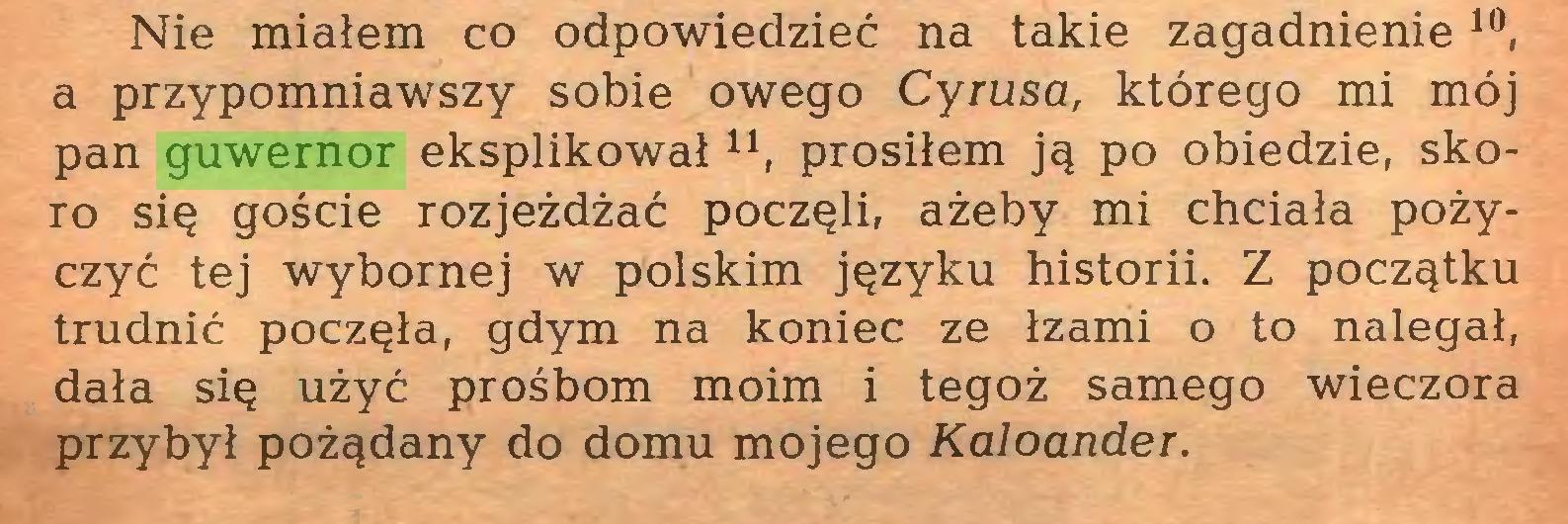 (...) Nie miałem co odpowiedzieć na takie zagadnienie10, a przypomniawszy sobie owego Cyrusa, którego mi mój pan guwernor eksplikował n, prosiłem ją po obiedzie, skoro się goście rozjeżdżać poczęli, ażeby mi chciała pożyczyć tej wybornej w polskim języku historii. Z początku trudnić poczęła, gdym na koniec ze łzami o to nalegał, dała się użyć prośbom moim i tegoż samego wieczora przybył pożądany do domu mojego Kaloander...