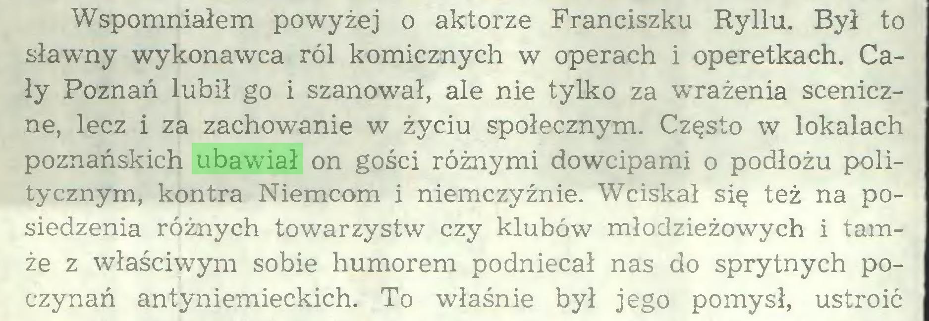 (...) Wspomniałem powyżej o aktorze Franciszku Ryllu. Był to sławny wykonawca ról komicznych w operach i operetkach. Cały Poznań lubił go i szanował, ale nie tylko za wrażenia sceniczne, lecz i za zachowanie w życiu społecznym. Często w lokalach poznańskich ubawiał on gości różnymi dowcipami o podłożu politycznym, kontra Niemcom i niemczyźnie. Wciskał się też na posiedzenia różnych towarzystw czy klubów młodzieżowych i tamże z właściwym sobie humorem podniecał nas do sprytnych poczynań antyniemieckich. To właśnie był jego pomysł, ustroić...