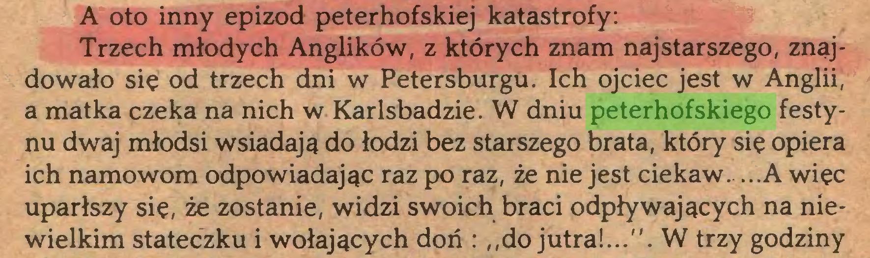 """(...) A oto inny epizod peterhofskiej katastrofy: Trzech młodych Anglików, z których znam najstarszego, znajdowało się od trzech dni w Petersburgu. Ich ojciec jest w Anglii, a matka czeka na nich w Karlsbadzie. W dniu peterhofskiego festynu dwaj młodsi wsiadają do łodzi bez starszego brata, który się opiera ich namowom odpowiadając raz po raz, że nie jest ciekaw. ...A więc uparłszy się, że zostanie, widzi swoich braci odpływających na niewielkim stateczku i wołających doń : ,,do jutra!..."""". W trzy godziny..."""