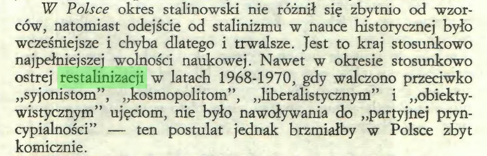 """(...) W Polsce okres stalinowski nie różnił się zbytnio od wzorców, natomiast odejście od stalinizmu w nauce historycznej było wcześniejsze i chyba dlatego i trwalsze. Jest to kraj stosunkowo najpełniejszej wolności naukowej. Nawet w okresie stosunkowo ostrej restalinizacji w latach 1968-1970, gdy walczono przeciwko """"syjonistom"""", """"kosmopolitom"""", """"liberalistycznym"""" i """"obiektywistycznym"""" ujęciom, nie było nawoływania do """"partyjnej pryncypialności"""" — ten postulat jednak brzmiałby w Polsce zbyt komicznie..."""