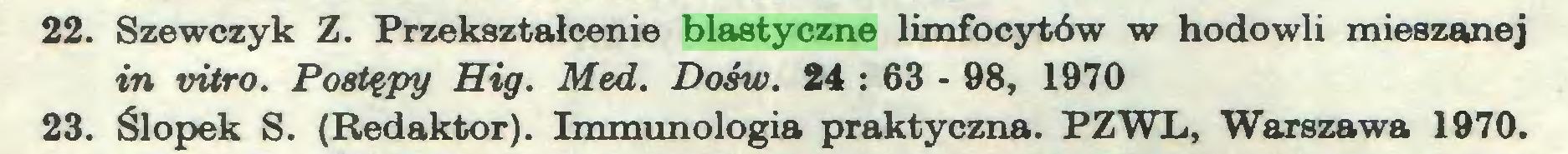 (...) 22. Szewczyk Z. Przekształcenie blastyczne limfocytów w hodowli mieszanej in vitro. Postępy Hig. Med. Dośw. 24 : 63 - 98, 1970 23. Ślopek S. (Redaktor). Immunologia praktyczna. PZWL, Warszawa 1970...