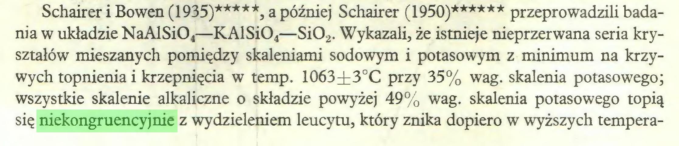 (...) Schairer i Bowen (1935)*****, a później Schairer (1950)****** przeprowadzili badania w układzie NaAlSi04—KAlSi04—Si02. Wykazali, że istnieje nieprzerwana seria kryształów mieszanych pomiędzy skaleniami sodowym i potasowym z minimum na krzywych topnienia i krzepnięcia w temp. 1063it3oC przy 35% wag. skalenia potasowego; wszystkie skalenie alkaliczne o składzie powyżej 49% wag. skalenia potasowego topią się niekongruencyjnie z wydzieleniem leucytu, który znika dopiero w wyższych tempera...