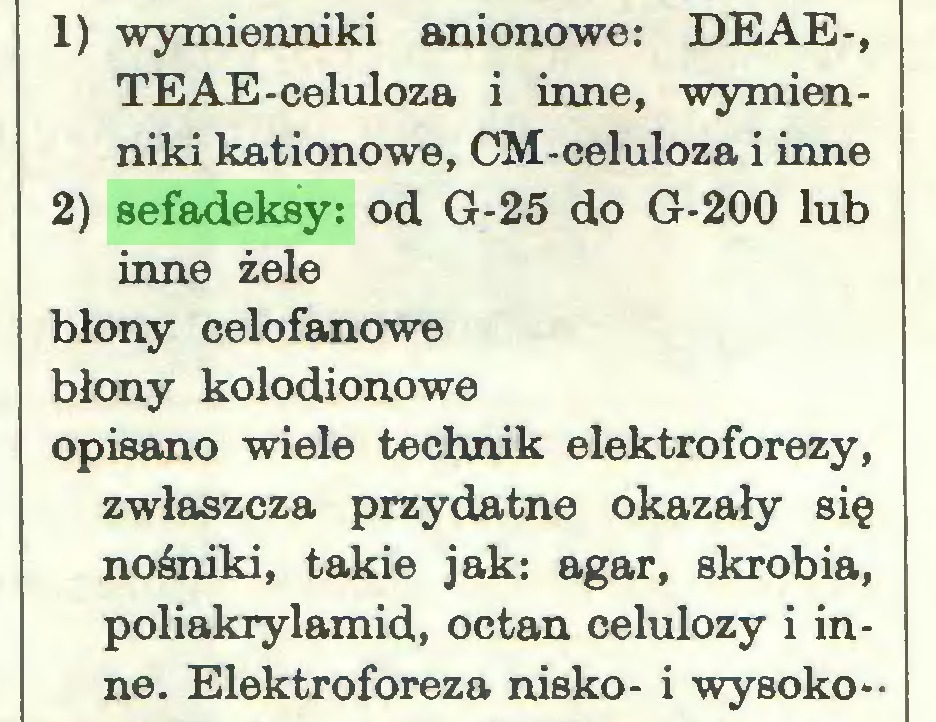 (...) 1) wymienniki anionowe: DEAE-, TEAE-celuloza i inne, wymienniki kationowe, CM-celuloza i inne 2) sefadeksy: od G-25 do G-200 lub inne żele błony celofanowe błony kolodionowe opisano wiele technik elektroforezy, zwłaszcza przydatne okazały się nośniki, takie jak: agar, skrobia, poliakrylamid, octan celulozy i inne. Elektroforeza nisko- i wysoko...