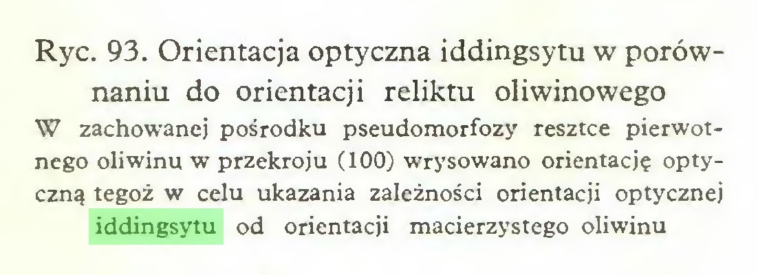 (...) Ryc. 93. Orientacja optyczna iddingsytu w porównaniu do orientacji reliktu oliwinowego W zachowanej pośrodku pseudomorfozy resztce pierwotnego oliwinu w przekroju (100) wrysowano orientację optyczną tegoż w celu ukazania zależności orientacji optycznej iddingsytu od orientacji macierzystego oliwinu...
