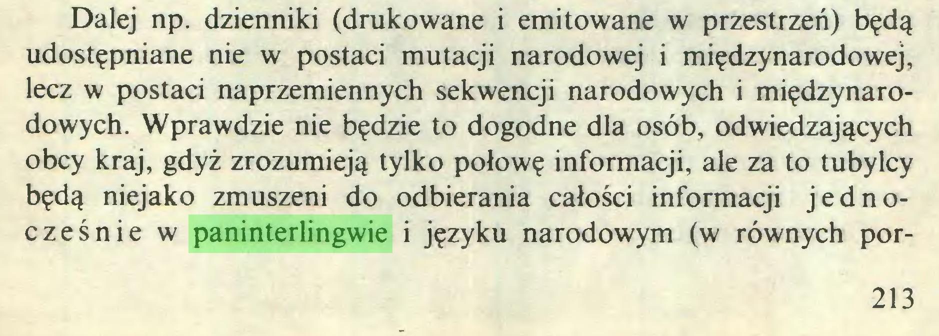 (...) Dalej np. dzienniki (drukowane i emitowane w przestrzeń) będą udostępniane nie w postaci mutacji narodowej i międzynarodowej, lecz w postaci naprzemiennych sekwencji narodowych i międzynarodowych. Wprawdzie nie będzie to dogodne dla osób, odwiedzających obcy kraj, gdyż zrozumieją tylko połowę informacji, ale za to tubylcy będą niejako zmuszeni do odbierania całości informacji jednocześnie w paninterlingwie i języku narodowym (w równych por213...