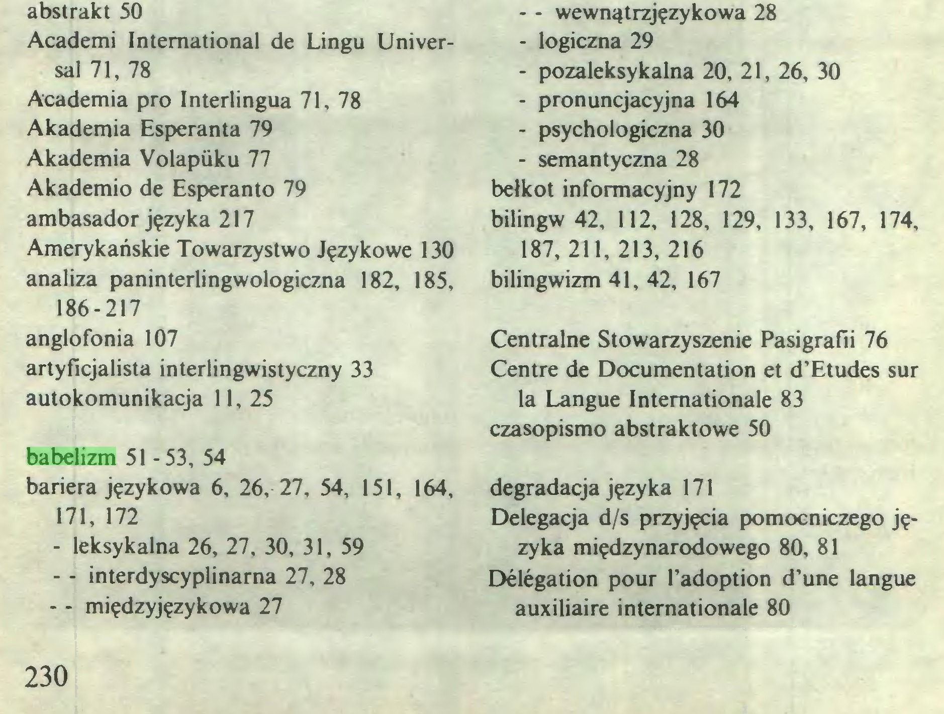 (...) babelizm 51-53, 54 bariera językowa 6, 26, 27, 54, 151, 164, 171, 172 - leksykalna 26, 27, 30, 31, 59 - - interdyscyplinarna 27, 28 - - międzyjęzykowa 27 - - wewnątrzjęzykowa 28 - logiczna 29 - pozaleksykalna 20, 21, 26, 30 - pronuncjacyjna 164 - psychologiczna 30 - semantyczna 28 bełkot informacyjny 172 bilingw 42, 112, 128, 129, 133, 167, 174, 187, 211, 213, 216 bilingwizm 41, 42, 167 Centralne Stowarzyszenie Pasigrafii 76 Centre de Documentation et d'Etudes sur la Langue Internationale 83 czasopismo abstraktowe 50 degradacja języka 171 Delegacja d/s przyjęcia pomocniczego języka międzynarodowego 80, 81 Délégation pour l'adoption d'une langue auxiliaire internationale 80 230...