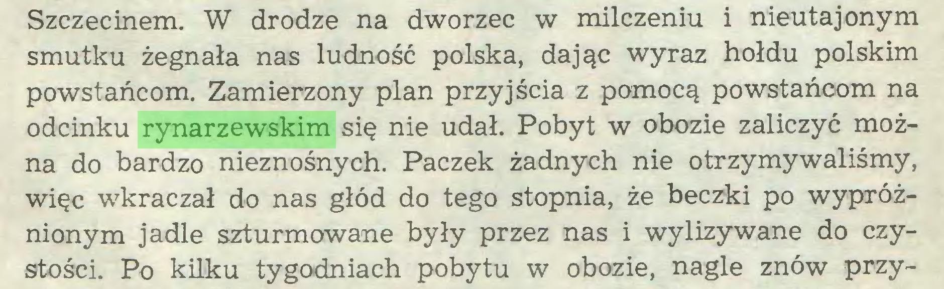 (...) Szczecinem. W drodze na dworzec w milczeniu i nieutajonym smutku żegnała nas ludność polska, dając wyraz hołdu polskim powstańcom. Zamierzony plan przyjścia z pomocą powstańcom na odcinku rynarzewskim się nie udał. Pobyt w obozie zaliczyć można do bardzo nieznośnych. Paczek żadnych nie otrzymywaliśmy, więc wkraczał do nas głód do tego stopnia, że beczki po wypróżnionym jadle szturmowane były przez nas i wylizywane do czystości. Po kilku tygodniach pobytu w obozie, nagle znów przy...