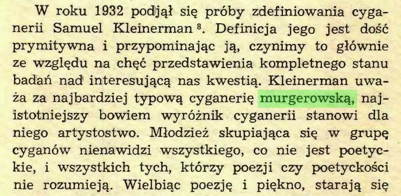 (...) W roku 1932 podjął się próby zdefiniowania cyganerii Samuel Kleinerman8. Definicja jego jest dość prymitywna i przypominając ją, czynimy to głównie ze względu na chęć przedstawienia kompletnego stanu badań nad interesującą nas kwestią. Kleinerman uważa za najbardziej typową cyganerię murgerowską, najistotniejszy bowiem wyróżnik cyganerii stanowi dla niego artystostwo. Młodzież skupiająca się w grupę cyganów nienawidzi wszystkiego, co nie jest poetyckie, i wszystkich tych, którzy poezji czy poetyckości nie rozumieją. Wielbiąc poezję i piękno, starają się...