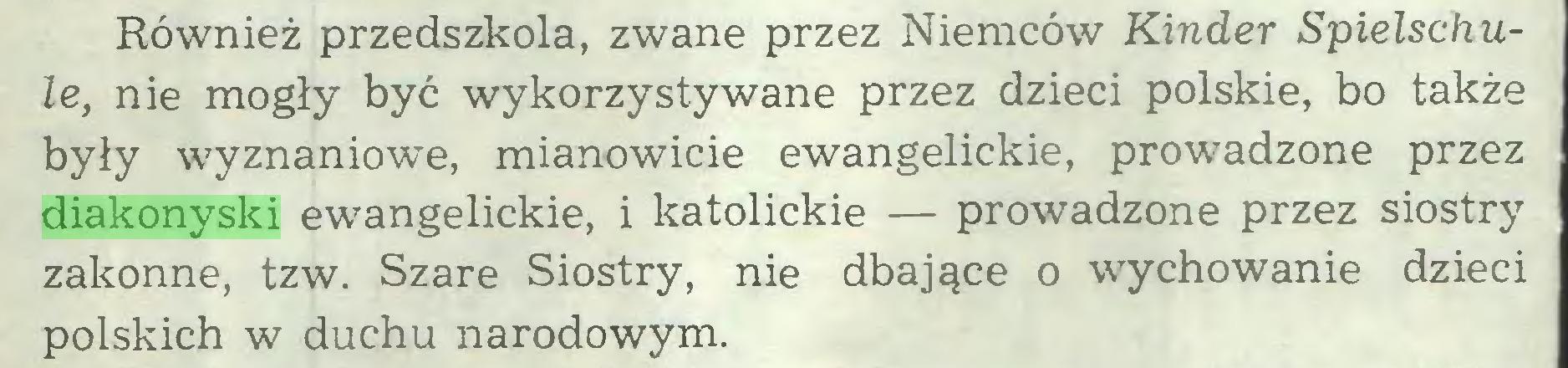 (...) Również przedszkola, zwane przez Niemców Kinder Spielschule, nie mogły być wykorzystywane przez dzieci polskie, bo także były wyznaniowe, mianowicie ewangelickie, prowadzone przez diakonyski ewangelickie, i katolickie — prowadzone przez siostry zakonne, tzw. Szare Siostry, nie dbające o wychowanie dzieci polskich w duchu narodowym...