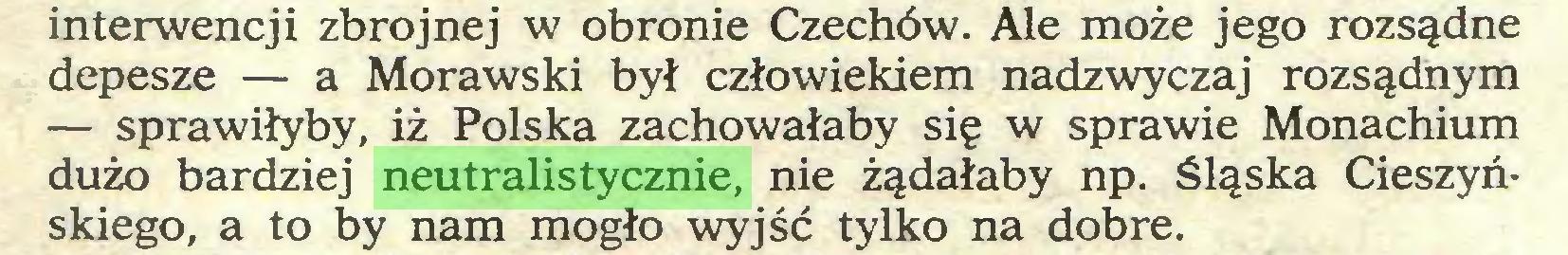 (...) interwencji zbrojnej w obronie Czechów. Ale może jego rozsądne depesze — a Morawski był człowiekiem nadzwyczaj rozsądnym — sprawiłyby, iż Polska zachowałaby się w sprawie Monachium dużo bardziej neutralistycznie, nie żądałaby np. śląska Cieszyńskiego, a to by nam mogło wyjść tylko na dobre...