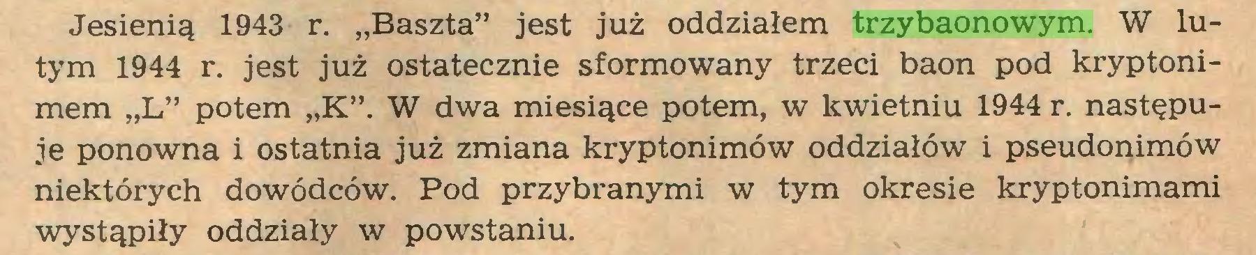 """(...) Jesienią 1943 r. """"Baszta"""" jest już oddziałem trzybaonowym. W lutym 1944 r. jest już ostatecznie sformowany trzeci baon pod kryptonimem """"L"""" potem """"K"""". W dwa miesiące potem, w kwietniu 1944 r. następuje ponowna i ostatnia już zmiana kryptonimów oddziałów i pseudonimów niektórych dowódców. Pod przybranymi w tym okresie kryptonimami wystąpiły oddziały w powstaniu..."""