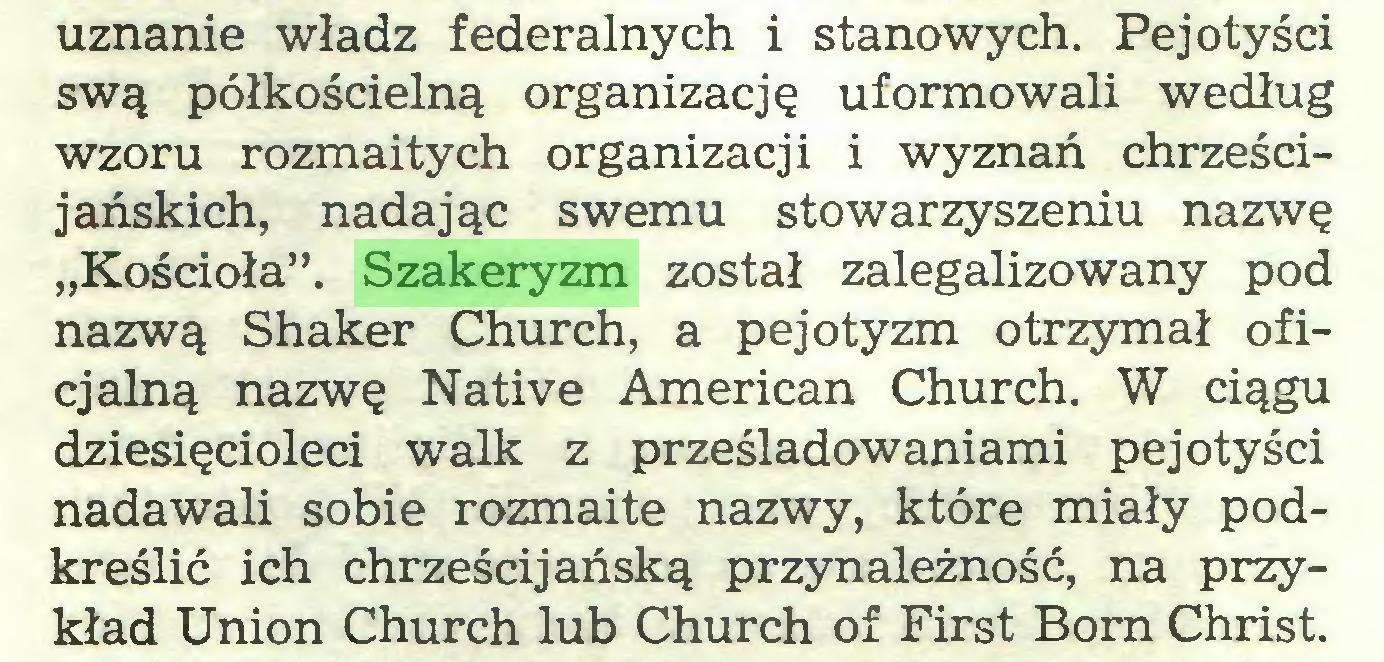 """(...) uznanie władz federalnych i stanowych. Pejotyści swą półkościelną organizację uformowali według wzoru rozmaitych organizacji i wyznań chrześcijańskich, nadając swemu stowarzyszeniu nazwę """"Kościoła"""". Szakeryzm został zalegalizowany pod nazwą Shaker Church, a pejotyzm otrzymał oficjalną nazwę Native American Church. W ciągu dziesięcioleci walk z prześladowaniami pejotyści nadawali sobie rozmaite nazwy, które miały podkreślić ich chrześcijańską przynależność, na przykład Union Church lub Church of First Born Christ..."""
