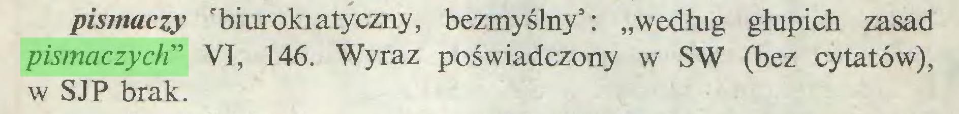 """(...) pismaczy """"biurokiatyczny, bezmyślny5: """"według głupich zasad pismaczych"""" VI, 146. Wyraz poświadczony w SW (bez cytatów), w SJP brak..."""