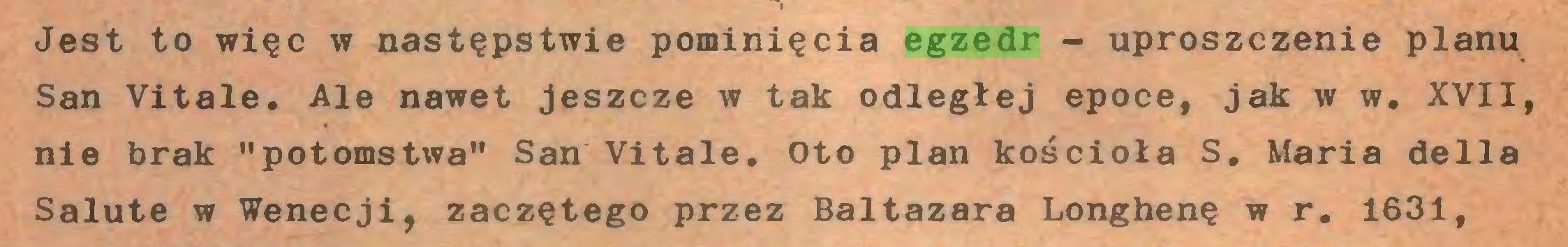 """(...) Jest to więc w następstwie pominięcia egzedr - uproszczenie planu San Vitale. Ale nawet jeszcze w tak odległej epoce, jak w w. XVII, nie brak """"potomstwa"""" San Vitale. Oto plan kościoła S. Maria della Salute w Wenecji, zaczętego przez Baltazara Longhenę w r. 1631,..."""