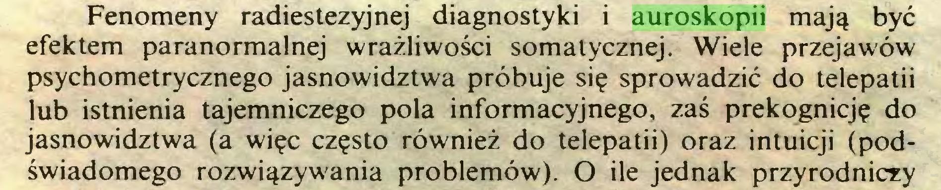 (...) Fenomeny radiestezyjnej diagnostyki i auroskopii mają być efektem paranormalnej wrażliwości somatycznej. Wiele przejawów psychometrycznego jasnowidztwa próbuje się sprowadzić do telepatii lub istnienia tajemniczego pola informacyjnego, zaś prekognicję do jasnowidztwa (a więc często również do telepatii) oraz intuicji (podświadomego rozwiązywania problemów). O ile jednak przyrodniczy...