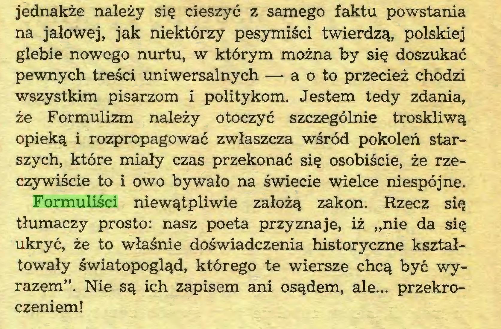 """(...) Formuliści niewątpliwie założą zakon. Rzecz się tłumaczy prosto: nasz poeta przyznaje, iż """"nie da się ukryć, że to właśnie doświadczenia historyczne kształtowały światopogląd, którego te wiersze chcą być wyrazem"""". Nie są ich zapisem ani osądem, ale... przekroczeniem! O WSZYSTKIM WĄTPIĆ..."""