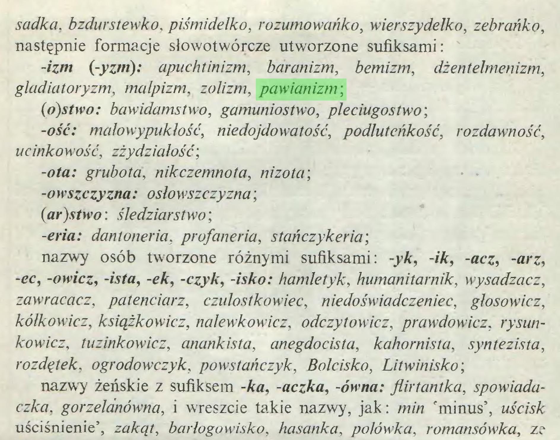 (...) sadka. bzdurstewko, piśmidełko, rozumowańko, wierszydełko, zebrcińko, następnie formacje słowotwórcze utworzone sufiksami: -izm (-yzm): apuchtinizm, barcmizm, bemizm, dżentelmenizm, gladiatoryzm, malpizm, zolizm, pawianizm; (o)stwo: bawidamstwo, gamuniostwo, pleciugostwo; -ość: małowypukłość, niedojdowatość, podluteńkość, rozdawność, u c inko w ość, zżydziałość; -ota: grubota, nikczemnota, nizota; -0 wsączy z/ia: osłowszczyzna; : śledziarstwo; -ma: dantoneria, profaneria, stańczykeria; nazwy osób tworzone różnymi sufiksami: -j>Ar, -/Ar, -acz, -arz, -cc, -a»v/cz, -wfa, -cAr, -czyk, -/sAro: hamletyk, humanitarnik, wysadzacz, zawracacz, patenciarz, czułostkowiec, niedoświadczeniec, głosowicz, kółkowicz, książkowicz, nalewkowicz, odczyt owić z, prawdowicz, rysunkowicz, tuzinkowicz, anankista, anegdocista, kahornistci, syntezista, rozdętek, ogrodowczyk, powstańczyk, Bolcisko, Litwinisko; nazwy żeńskie z sufiksem -Ara, -aczka, -ówna: fłirtantka, spowiadaczka, gorzelanówna, i wreszcie takie nazwy, jak: min 'minus', uścisk uściśnienie', zakąt, barłogowisko, hasanka, połówka, romansówka, z?...