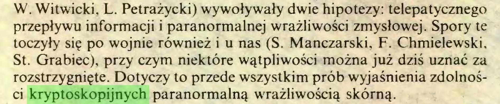 (...) W. Witwicki, L. Petrażycki) wywoływały dwie hipotezy: telepatycznego przepływu informacji i paranormalnej wrażliwości zmysłowej. Spory te toczyły się po wojnie również i u nas (S. Manczarski, F. Chmielewski, St. Grabiec), przy czym niektóre wątpliwości można już dziś uznać za rozstrzygnięte. Dotyczy to przede wszystkim prób wyjaśnienia zdolności kryptoskopijnych paranormalną wrażliwością skórną...