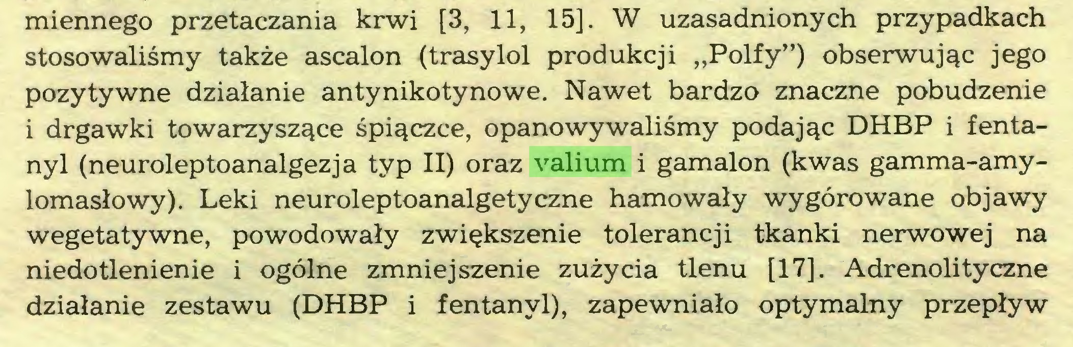 """(...) miennego przetaczania krwi [3, 11, 15]. W uzasadnionych przypadkach stosowaliśmy także ascalon (trasylol produkcji """"Polfy"""") obserwując jego pozytywne działanie antynikotynowe. Nawet bardzo znaczne pobudzenie i drgawki towarzyszące śpiączce, opanowywaliśmy podając DHBP i fentanyl (neuroleptoanalgezja typ II) oraz valium i gamalon (kwas gamma-amylomasłowy). Leki neuroleptoanalgetyczne hamowały wygórowane objawy wegetatywne, powodowały zwiększenie tolerancji tkanki nerwowej na niedotlenienie i ogólne zmniejszenie zużycia tlenu [17]. Adrenolityczne działanie zestawu (DHBP i fentanyl), zapewniało optymalny przepływ..."""
