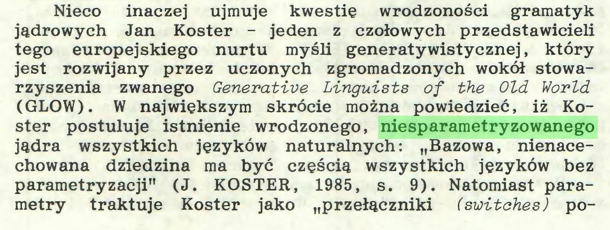 """(...) Nieco inaczej ujmuje kwestię wrodzoności gramatyk jądrowych Jan Koster - jeden z czołowych przedstawicieli tego europejskiego nurtu myśli generatywistycznej, który jest rozwijany przez uczonych zgromadzonych wokół stowarzyszenia zwanego Generative Linguists of the Old World (GLOW). W największym skrócie można powiedzieć, iż Koster postuluje istnienie wrodzonego, niesparametryzowanego jądra wszystkich języków naturalnych: """"Bazowa, nienacechowana dziedzina ma być częścią wszystkich języków bez parametryzacji"""" (J. KOSTER, 1985, s. 9). Natomiast parametry traktuje Koster jako """"przełączniki (switches) po..."""