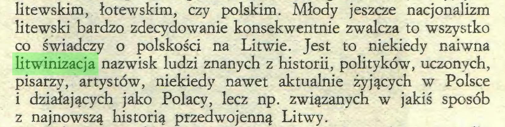 (...) litewskim, łotewskim, czy polskim. Młody jeszcze nacjonalizm litewski bardzo zdecydowanie konsekwentnie zwalcza to wszystko co świadczy o polskości na Litwie. Jest to niekiedy naiwna litwinizacja nazwisk ludzi znanych z historii, polityków, uczonych, pisarzy, artystów, niekiedy nawet aktualnie żyjących w Polsce i działających jako Polacy, lecz np. związanych w jakiś sposób z najnowszą historią przedwojenną Litwy...