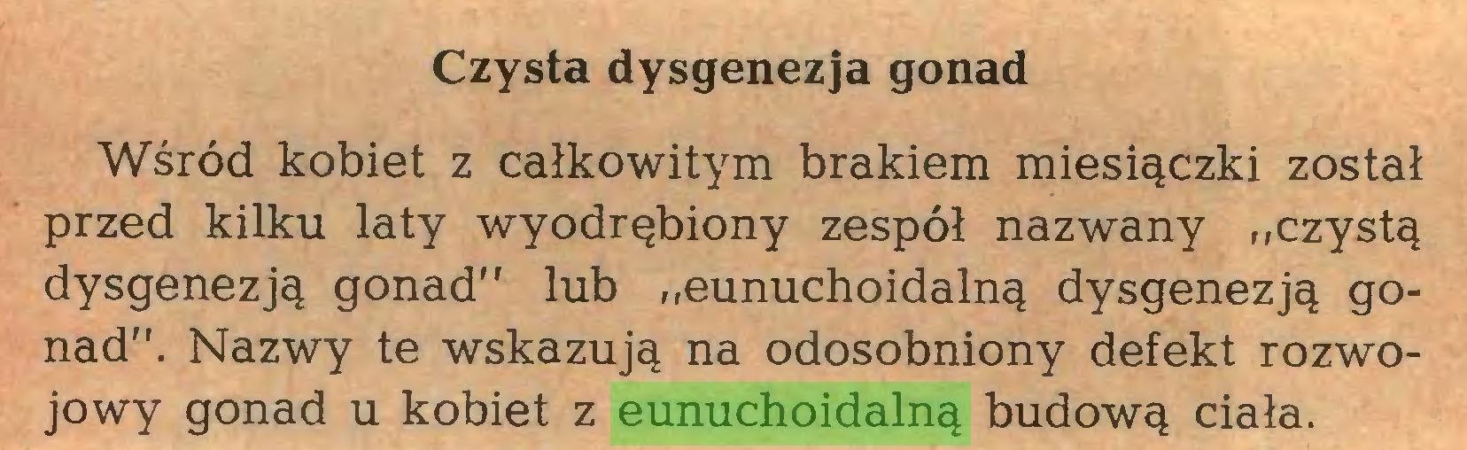 """(...) Czysta dysgenezja gonad Wśród kobiet z całkowitym brakiem miesiączki został przed kilku laty wyodrębiony zespół nazwany ,,czystą dysgenezją gonad"""" lub """"eunuchoidalną dysgenezją gonad"""". Nazwy te wskazują na odosobniony defekt rozwojowy gonad u kobiet z eunuchoidalną budową ciała..."""
