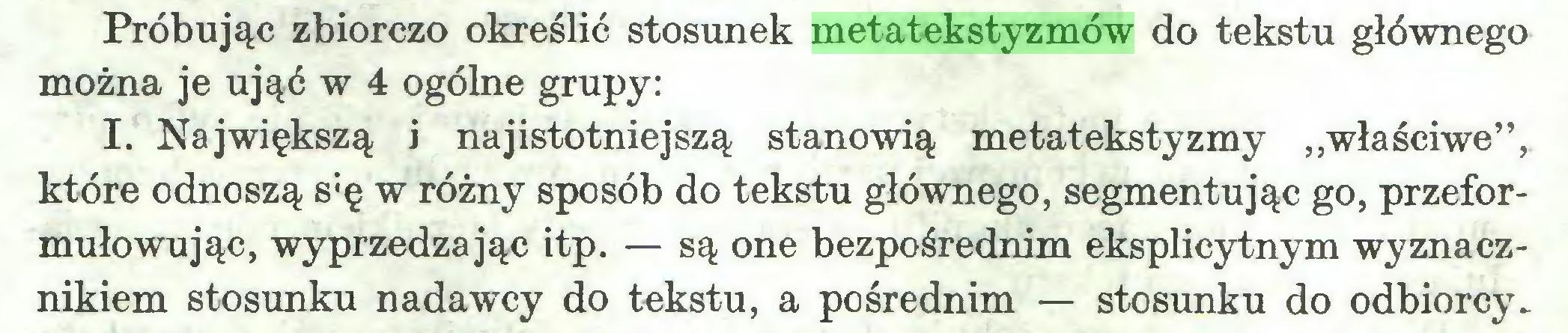 """(...) Próbując zbiorczo określić stosunek metatekstyzmów do tekstu głównego można je ująć w 4 ogólne grupy: I. Największą i najistotniejszą stanowią metatekstyzmy """"właściwe"""", które odnoszą s:ę w różny sposób do tekstu głównego, segmentując go, przeformułowując, wyprzedzając itp. — są one bezpośrednim eksplicytnym wyznacznikiem stosunku nadawcy do tekstu, a pośrednim — stosunku do odbiorcy..."""