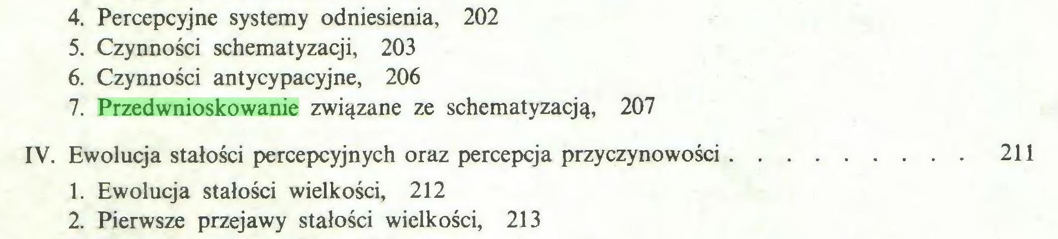 (...) 4. Percepcyjne systemy odniesienia, 202 5. Czynności schematyzacji, 203 6. Czynności antycypacyjne, 206 7. Przedwnioskowanie związane ze schematyzacją, 207 IV. Ewolucja stałości percepcyjnych oraz percepcja przyczynowości 211 1. Ewolucja stałości wielkości, 212 2. Pierwsze przejawy stałości wielkości, 213...