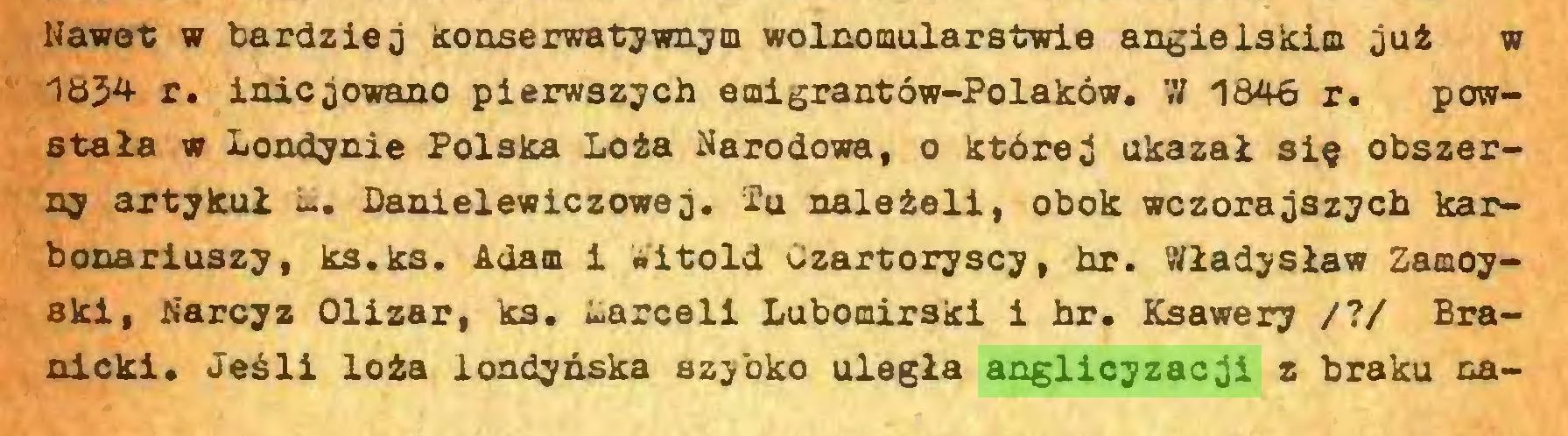 (...) Nawet w bardziej konserwatywnym wolnomularstwie angielskim już w 1834 r. inicjowano pierwszych emigrantów-Polaków. W 1846 r. powstała w Londynie Polska Loża Narodowa, o której ukazał się obszerny artykuł Danielewiczowej. Tu należeli, obok wczorajszych karbonariuszy, ks.ks. Adam i Witold Czartoryscy, hr. Władysław Zamoyski, Narcyz Olizar, ks. Marceli Lubomirski i hr. Ksawery /?/ Branicki. Jeśli loża londyńska szybko uległa anglicyzacji z braku na...