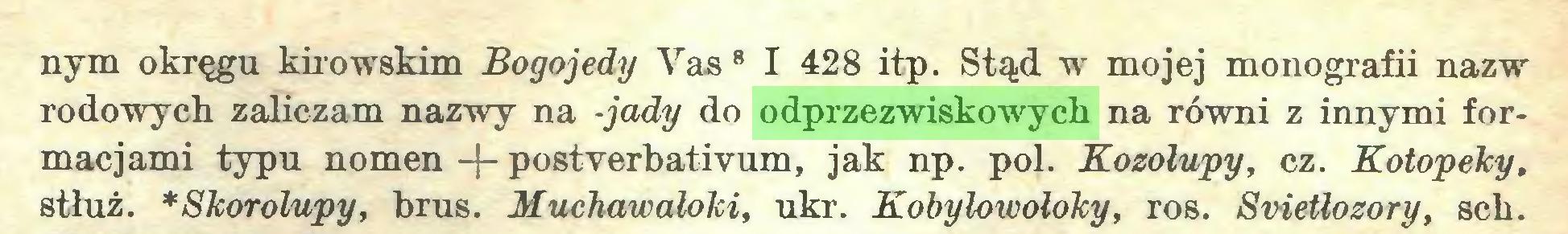 (...) nym okręgu kirowskim Bogojedy Vas B I 428 itp. Stąd w mojej monografii nazw rodowych zaliczam nazwy na -jady do odprzezwiskowych na równi z innymi formacjami typu nomen -j- postverbativum, jak np. poi. Kozołupy, cz. Kotopeky, stłuż. *Skorolupy, brus. Muchawaloki, ukr. Kobyłowołoky, ros. Svietłozory, sck...