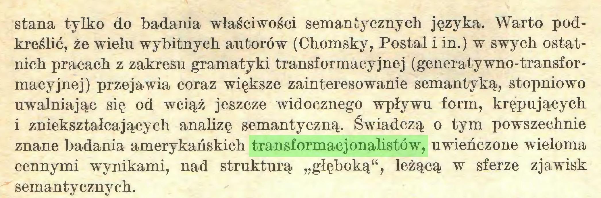 """(...) stana tylko do badania właściwości semantycznych języka. Warto podkreślić, że wielu wybitnych autorów (Chomsky, Postal i in.) w swych ostatnich pracach z zakresu gramatyki transformacyjnej (generatywno-transformacyjnej) przejawia coraz większe zainteresowanie semantyką, stopniowo uwalniając się od wciąż jeszcze widocznego wpływu form, krępujących i zniekształcających analizę semantyczną. Świadczą o tym powszechnie znane badania amerykańskich transformacjonalistów, uwieńczone wieloma cennymi wynikami, nad strukturą """"głęboką"""", leżącą w sferze zjawisk semantycznych..."""